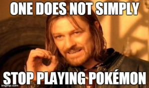 One does not simply stop playing Pokemon by AFellowAdventurer