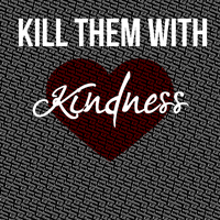 Kill Them With KINDNESS. by NaomiTaylor