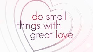 Do Small Things With Great Love by Faisalharoon