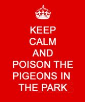 Keep Calm and Poison the Pigeons in the Park by sonic-fire