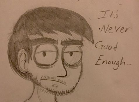 It's Never Good Enough  by MrGeloTheSecond
