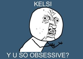 Y U SO OBSESSIVE by KelsiJGD
