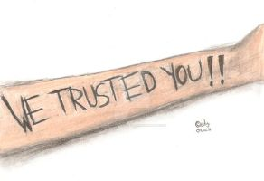 WE TRUSTED YOU. by schizophrenic-clown