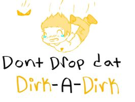 DONT DROP DAT DIRK-A-DIRK HEEYYY by the-random-world