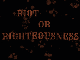 RIOT OR RIGHTEOUSNESS? by RockAngel93