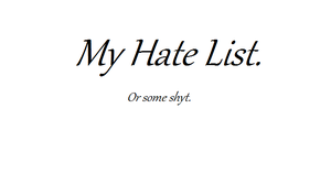 My 'I Hate List' by BoundlessFlight
