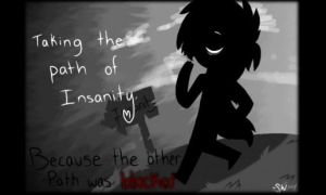 Taking the path of Insanity by Slendery-Blaze