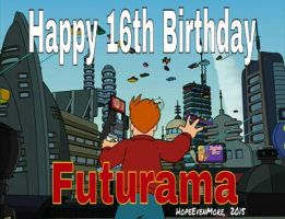 Happy 16th Birthday,  Futurama!  by HopeEvenMore