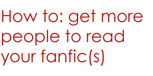 How to: get more people to read your fanfic(s) by Cookie-Fairy-Narnia