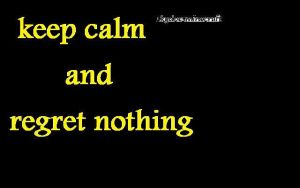 keep calm and regret nothing by budderninjaMC