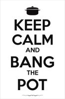 Keep Calm And Bang The Pot by bocurd