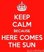 Keep Calm Because Here Comes The Sun by DistrictPotter13