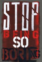 STOP BEING SO BORING by PaulSizer